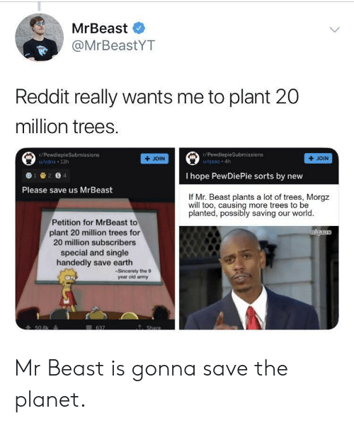 amy: MrBeast  @MrBeastYT  Reddit really wants me to plant 20  million trees.  r/PewdiepieSubmissions  r/PewdiepieSubmissions  /vdnx 13h  +JOIN  + JOIN  I hope PewDiePie sorts by nevw  Please save us MrBeast  If Mr. Beast plants a lot of trees, Morgz  will too, causing more trees to be  planted, possibly saving our world  Petition for MrBeast to  plant 20 million trees for  20 million subscribers  special and single  handedly save earth  -Sincerely the 9  year old amy Mr Beast is gonna save the planet.