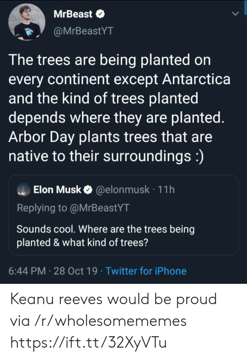 What Kind Of: MrBeast  @MrBeastYT  The trees are being planted on  every continent except Antarctica  and the kind of trees planted  depends where they are planted.  Arbor Day plants trees that are  native to their surroundings:)  Elon Musk@elon musk 11h  Replying to @MrBeastYT  Sounds cool. Where are the trees being  planted & what kind of trees?  6:44 PM 28 Oct 19 Twitter for iPhone Keanu reeves would be proud via /r/wholesomememes https://ift.tt/32XyVTu