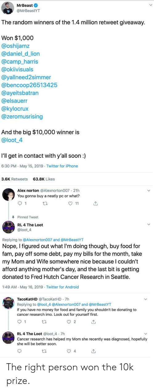 Mother's Day: MrBeast O  @MrBeastYT  The random winners of the 1.4 million retweet giveaway.  Won $1,000  @oshijamz  @daniel_d_lion  @camp_harris  @okiivisuals  @yallneed2simmer  @bencoop26513425  @ayeitsbatran  @elsauerr  @kylocrux  @zeromusrising  And the big $10,000 winner is  @loot4  I'll get in contact with y'all soon:  6:30 PM May 15, 2019 Twitter for iPhone  3.6K Retweets  63.8K Likes  Alex norton @Alexnorton007 21h  You gonna buy a neatly pc or what?  O 11  Pinned Tweet  RL 4 The Loot  @loot 4  Replying to @Alexnorton007 and @MrBeastYT  Nope, I figured out what Il'm doing though, buy food for  fam, pay off some debt, pay my bills for the month, take  my Mom and Wife somewhere nice because l couldn't  afford anything mother's day, and the last bit is getting  donated to Fred Hutch Cancer Research in Seattle  1:49 AM May 16, 2019 Twitter for Android  TacoKatHD @TacoKatHD 7h  Replying to @loot 4 @Alexnorton007 and @MrBeastYT  If you have no money for food and family you shouldn't be donating to  cancer research imo. Look out for yourself first.  RL 4 The Loot @loot 4 7h  Cancer research has helped my Mom she recently was diagnosed, hopefully  she will be better soon  4 The right person won the 10k prize.