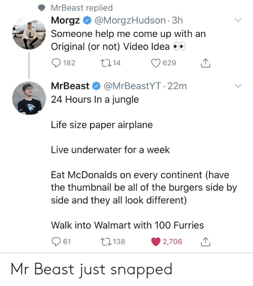 Burgers: MrBeast replied  Morgz@MorgzHudson 3h  Someone help me come up with an  Original (or not) Video Idea  t14  182  629  MrBeast  @MrBeastYT.22m  24 Hours In a jungle  Life size paper airplane  Live underwater for a week  Eat McDonalds on every continent (have  the thumbnail be all of the burgers side by  side and they all look different)  Walk into Walmart with 10O Furries  138  61  2,706 Mr Beast just snapped