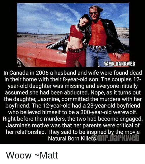 Nopeds: @MRDARKWEEB  In Canada in 2006 a husband and wife were found dead  in their home with their 8-year-old son. The couples 12-  year-old daughter was missing and everyone initially  assumed she had been abducted. Nope, as it turns out  the daughter, Jasmine, committed the murders with her  boyfriend. The 12-year-old had a 23-year-old boyfriend  who believed himself to be a 300-year-old werewolf.  Right before the murders, the two had become engaged  Jasmines motive was that her parents were critical of  her relationship. They said to be inspired by the movie  Natural Born Killers.mn.darkwe Woow ~Matt