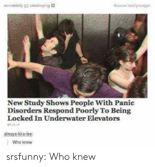 Poorly: mrirabbity clestraying  Source totallymorgan  New Study Shows People With Panic  Disorders Respond Poorly To Being  Locked In Underwater Elevators  07.11.11  always-kira-lee  Who knew srsfunny:  Who knew