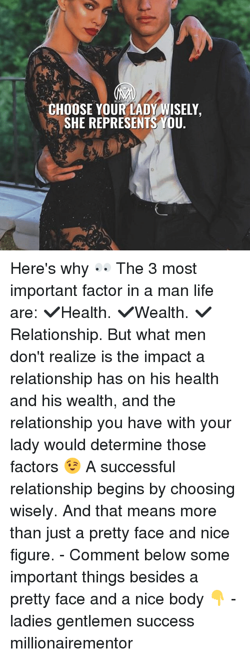 Life, Memes, and Success: MRLIC  CHOOSE YOUR LADY WISELY,  SHE REPRESENTS YOU Here's why 👀 The 3 most important factor in a man life are: ✔️Health. ✔️Wealth. ✔️Relationship. But what men don't realize is the impact a relationship has on his health and his wealth, and the relationship you have with your lady would determine those factors 😉 A successful relationship begins by choosing wisely. And that means more than just a pretty face and nice figure. - Comment below some important things besides a pretty face and a nice body 👇 - ladies gentlemen success millionairementor