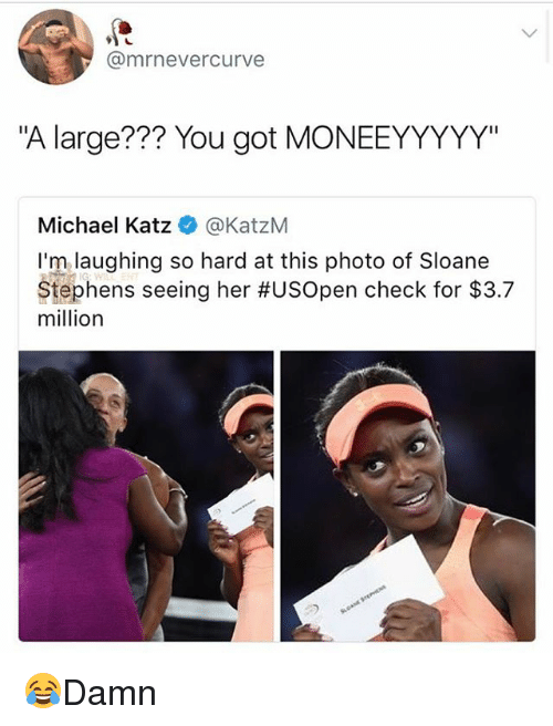 "hardness: @mrnevercurve  ""A large??? You got MONEEYYYYY""  Michael Katz @KatzM  I'm laughing so hard at this photo of Sloane  Stephens seeing her #USOpen check for $3.7  million 😂Damn"
