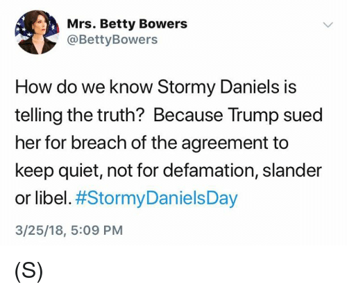 Defamation: Mrs. Betty Bowers  @BettyBowers  How do we know Stormy Daniels is  telling the truth? Because Trump sued  her for breach of the agreement to  keep quiet, not for defamation, slander  or libel. #StormyDanielsDay  3/25/18, 5:09 PM (S)