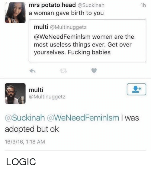 Potatoing: mrs potato head  asuckinah  1h  a woman gave birth to you  multi  @Multinuggetz  @WeNeedFeminlsm women are the  most useless things ever. Get over  yourselves. Fucking babies  multi  @Multinuggetz  Suckinah WeNeedFeminlsm  I was  adopted but ok  16/3/16, 1:18 AM LOGIC