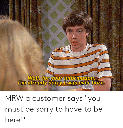 "Says You: MRW a customer says ""you must be sorry to have to be here!"""
