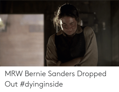 Bernie Sanders: MRW Bernie Sanders Dropped Out #dyinginside