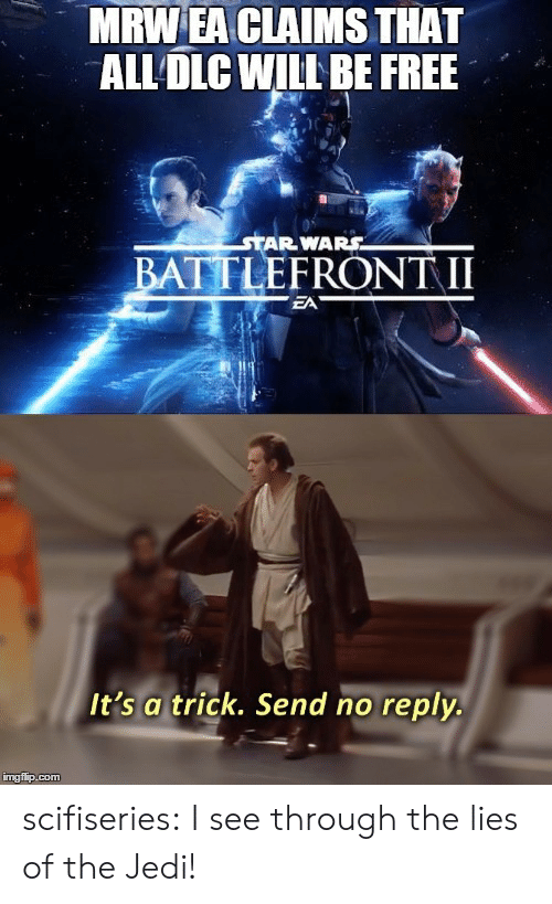 No Reply: MRW EA CLAIMS THAT  ALL DLC WILL BE FREE  STAR WARS  BATTLEFR  ONT II  EA  It's a trick. Send no reply.  mgflp.com scifiseries:  I see through the lies of the Jedi!