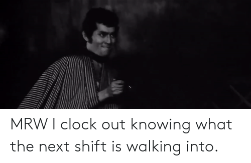 Clock, Mrw, and Next: MRW I clock out knowing what the next shift is walking into.