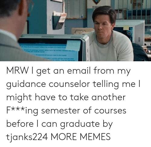 Dank, Memes, and Mrw: MRW I get an email from my guidance counselor telling me I might have to take another F***ing semester of courses before I can graduate by tjanks224 MORE MEMES