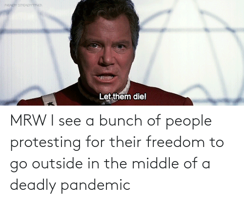 Deadly: MRW I see a bunch of people protesting for their freedom to go outside in the middle of a deadly pandemic