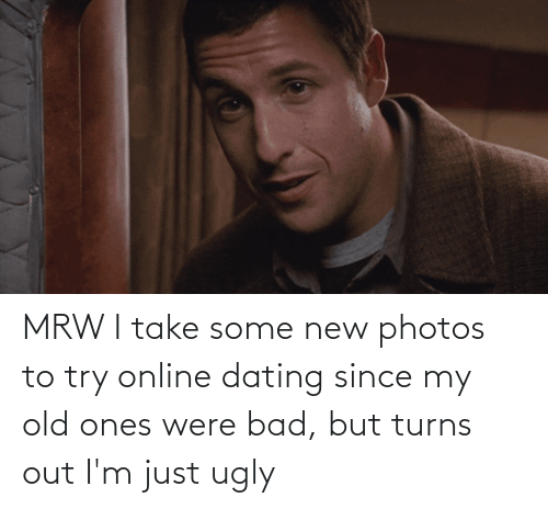 Online dating: MRW I take some new photos to try online dating since my old ones were bad, but turns out I'm just ugly