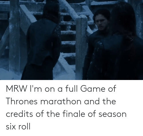 thrones: MRW I'm on a full Game of Thrones marathon and the credits of the finale of season six roll