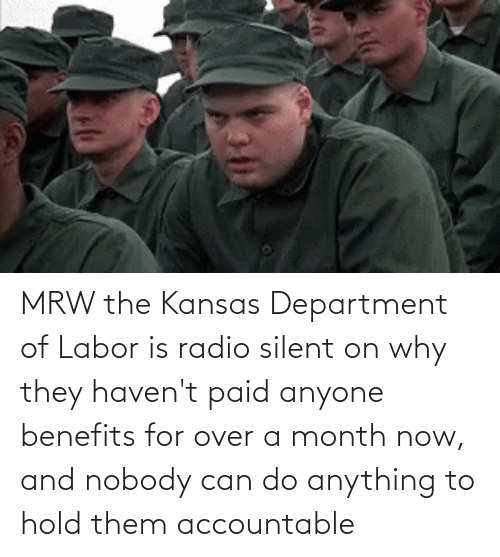 department: MRW the Kansas Department of Labor is radio silent on why they haven't paid anyone benefits for over a month now, and nobody can do anything to hold them accountable