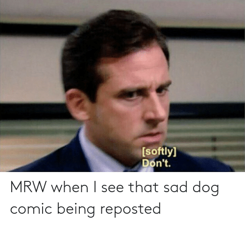 I See: MRW when I see that sad dog comic being reposted