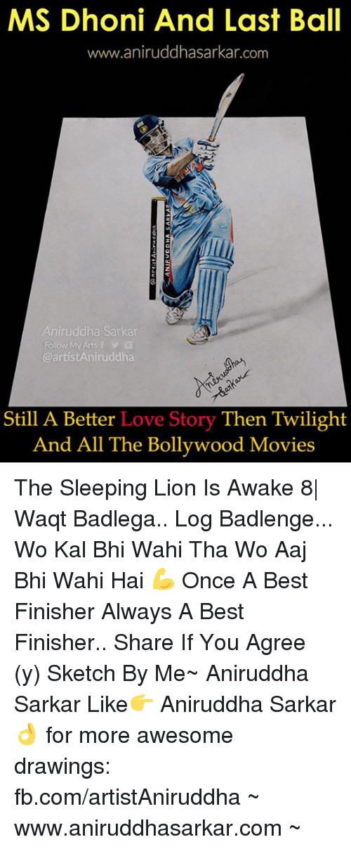 Love, Memes, and Movies: MS Dhoni And Last Ball  www.aniruddhasarkar.com  Aniruddha Sarkar  Follow My Arts f  artistAniruddha  Still A Better Love Story Then Twilight  And All The Bollywood Movies The Sleeping Lion Is Awake 8|  Waqt Badlega.. Log Badlenge... Wo Kal Bhi Wahi Tha Wo Aaj Bhi Wahi Hai 💪  Once A Best Finisher Always A Best Finisher.. Share If You Agree (y)  Sketch By Me~ Aniruddha Sarkar Like👉 Aniruddha Sarkar 👌 for more awesome drawings: fb.com/artistAniruddha ~ www.aniruddhasarkar.com ~