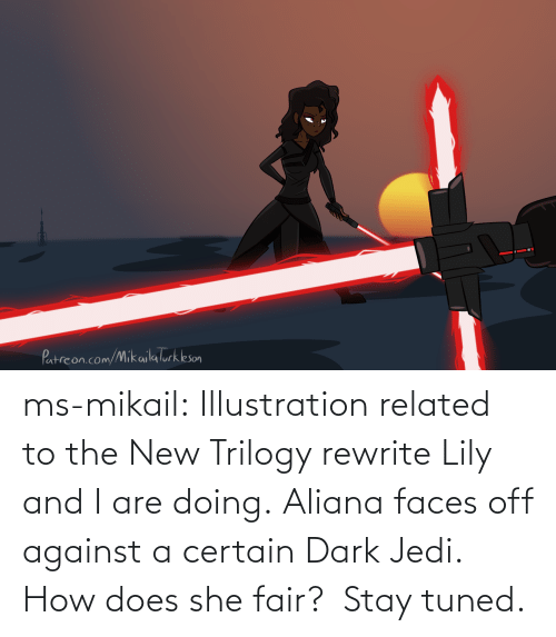 she: ms-mikail: Illustration related to the New Trilogy rewrite Lily and I are doing. Aliana faces off against a certain Dark Jedi.  How does she fair?  Stay tuned.