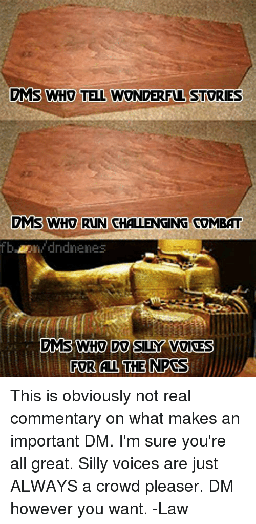 Run, DnD, and Who: MS WHO TELL WONDERFUL STORIES  DMS WHO RUN CHALLENGING COMBAT  bdndnenes  FOR ALL THENPCS This is obviously not real commentary on what makes an important DM. I'm sure you're all great. Silly voices are just ALWAYS a crowd pleaser. DM however you want.   -Law