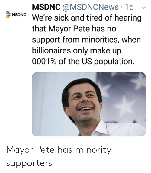 Politics, Sick, and Us Population: MSDNC@MSDNCNews 1d  : MSDNC We're sick and tired of hearing  that Mayor Pete has no  support from minorities, when  billionaires only make up  0001% of the US population. Mayor Pete has minority supporters