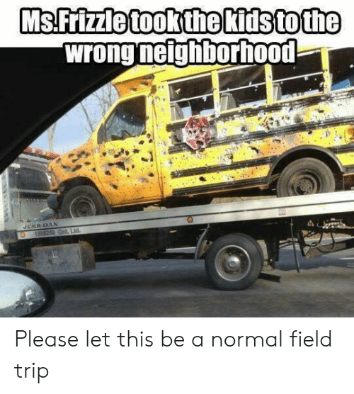 Field Trip: MsFrizzle tookthe Kitstothe  wrong neighborhood  RRDAN Please let this be a normal field trip