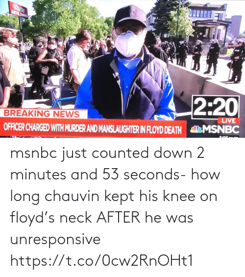 He Was: msnbc just counted down 2 minutes and 53 seconds- how long chauvin kept his knee on floyd's neck AFTER he was unresponsive https://t.co/0cw2RnOHt1