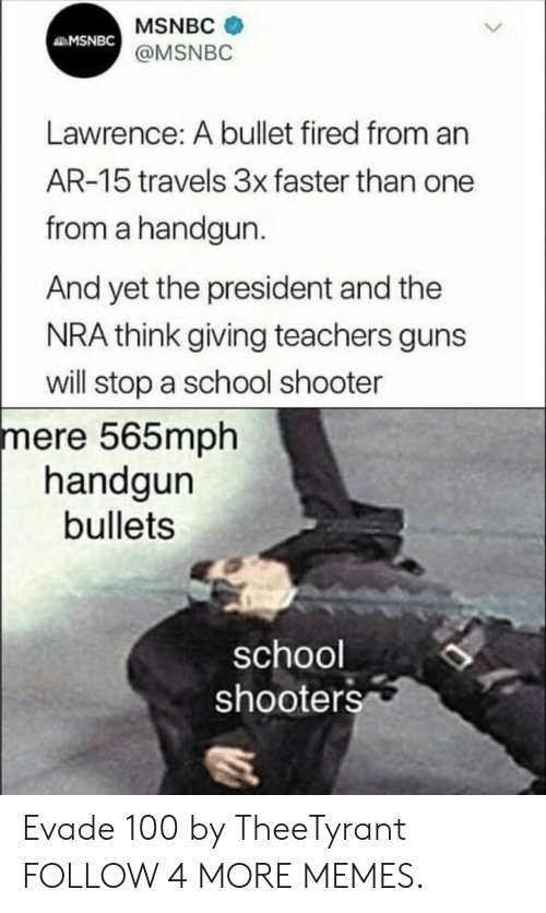 Dank, Guns, and Memes: MSNBC  MSNBC  @MSNBC  Lawrence: A bullet fired from an  AR-15 travels 3x faster than one  from a handgun.  And yet the president and the  NRA think giving teachers guns  will stop a school shooter  mere 565mph  handgun  bullets  school  shooters Evade 100 by TheeTyrant FOLLOW 4 MORE MEMES.