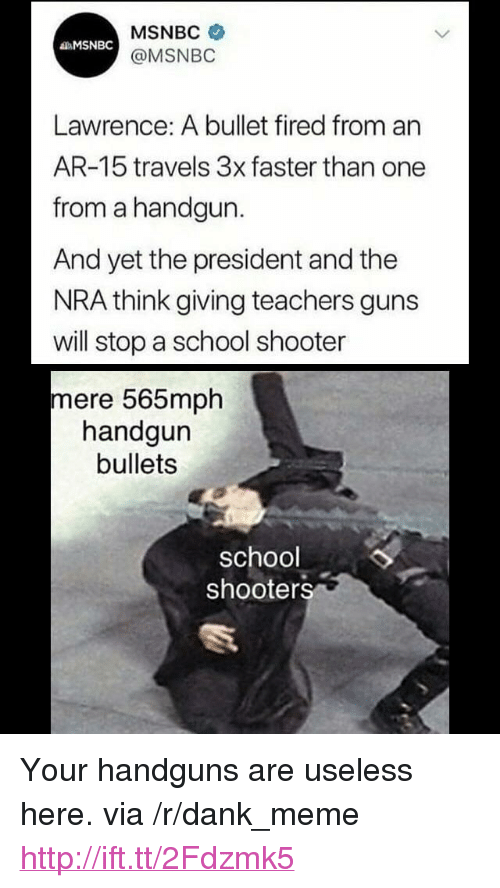 """School Shooters: MSNBC  @MSNBO  MSNBC  Lawrence: A bullet fired from an  AR-15 travels 3x faster than one  from a handgun.  And yet the president and the  NRA think giving teachers guns  will stop a school shooter  mere 565mph  handgun  bullets  school  shooters <p>Your handguns are useless here. via /r/dank_meme <a href=""""http://ift.tt/2Fdzmk5"""">http://ift.tt/2Fdzmk5</a></p>"""