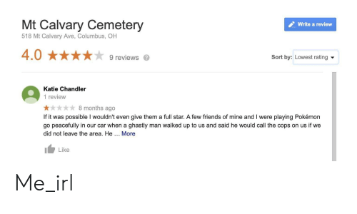 Friends, Pokemon, and Star: Mt Calvary Cemetery  Write a review  518 Mt Calvary Ave, Columbus, OH  4.0 ★★★★★ 9reviews。  Sort by: Lowest rating  Katie Chandler  1 review  8 months ago  If it was possible I wouldn't even give them a full star. A few friends of mine and I were playing Pokémon  go peacefully in our car when a ghastly man walked up to us and said he would call the cops on us if we  did not leave the area. He. More  Like Me_irl