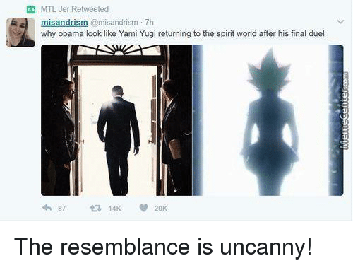 the resemblance is uncanny: MTL Jer Retweeted  sandris  @misandrism. Th  why obama look like Yami Yugi returning to the spirit world after his final duel The resemblance is uncanny!