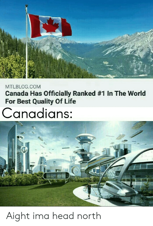 ima: MTLBLOG.COM  Canada Has Officially Ranked # 1 In The World  For Best Quality Of Life  Canadians: Aight ima head north