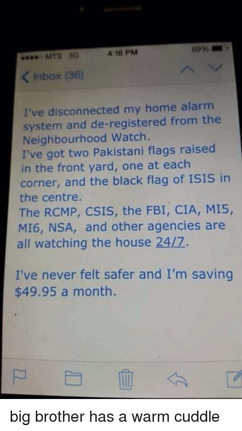Big Brother: MTS 3G  4:16 PM  KInbox (36)  I've disconnected my home alarm  system and de-registered from the  Neighbourhood Watch.  I've got two Pakistani flags raised  in the front yard, one at each  corner, and the black flag of ISIS in  the centre.  The RCMP, CSIS, the FBI, CIA, MI5,  MI6, NSA, and other agencies are  all watching the house 24/7.  I've never felt safer and I'm saving  $49.95 a month. big brother has a warm cuddle