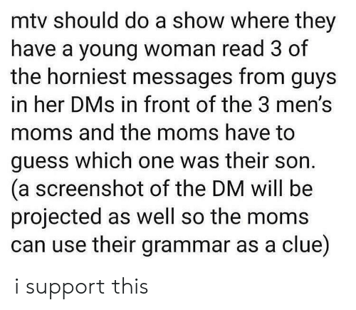 The Moms: mtv should do a show where they  have a young woman read 3 of  the horniest messages from guys  in her DMs in front of the 3 men's  moms and the moms have to  guess which one was their son  (a screenshot of the DM will be  projected as well so the moms  can use their grammar as a clue) i support this