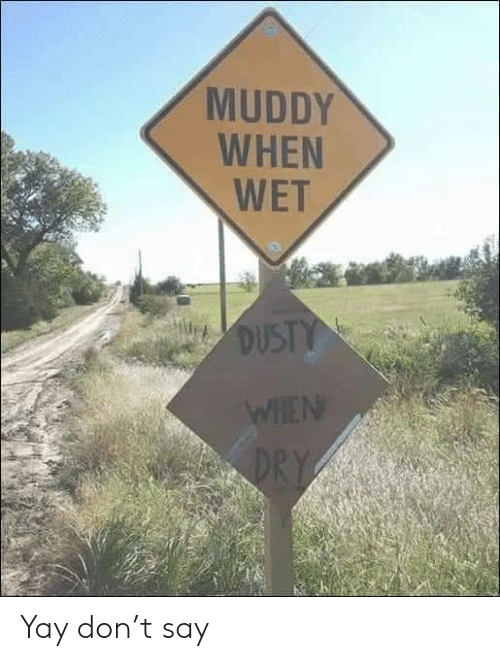 Muddy: MUDDY  WHEN  WET  DUSTY  WHEN  DRY Yay don't say