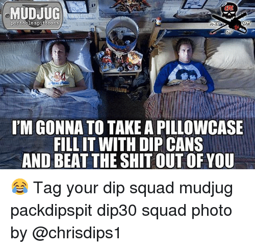 Memes, Shit, and Squad: MUDJUG  portable spittoons  LUS  I'M GONNA TO TAKE A PILLOWCASE  FILL IT WITH DIP CANS  AND BEAT THE SHIT OUT OF YOU 😂 Tag your dip squad mudjug packdipspit dip30 squad photo by @chrisdips1