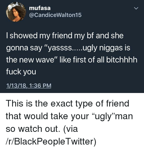 "Blackpeopletwitter, Fuck You, and Watch Out: mufasa  @CandiceWalton15  I showed my friend my bf and she  the new wave"" like first of all bitchhhh  fuck you  1/13/18,1:36 PM <p>This is the exact type of friend that would take your ""ugly""man so watch out. (via /r/BlackPeopleTwitter)</p>"