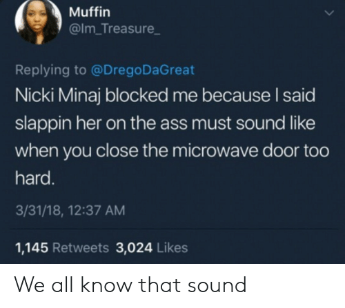 minaj: Muffin  @Im_Treasure  Replying to @Drego DaGreat  Nicki Minaj blocked me because I said  slappin her on the ass must sound like  when you close the microwave door too  hard.  3/31/18, 12:37 AM  1,145 Retweets 3,024 Likes We all know that sound