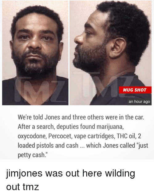 """Memes, Percocet, and Petty: MUG SHOT  an hour ago  We're told Jones and three others were in the car  After a search, deputies found marijuana,  oxycodone, Percocet, vape cartridges, THC oil, 2  loaded pistols and cash which Jones called """"just  petty cash jimjones was out here wilding out tmz"""