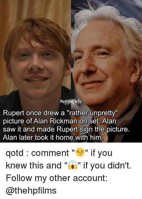 """Rickman: mugglefacts  Rupert once drew a """"rather unpretty""""  picture of Alan Rickman on set, Alan  saw it and made Rupert sign the picture.  Alan later took it home with him qotd : comment """"😏"""" if you knew this and """"😱"""" if you didn't. Follow my other account: @thehpfilms"""