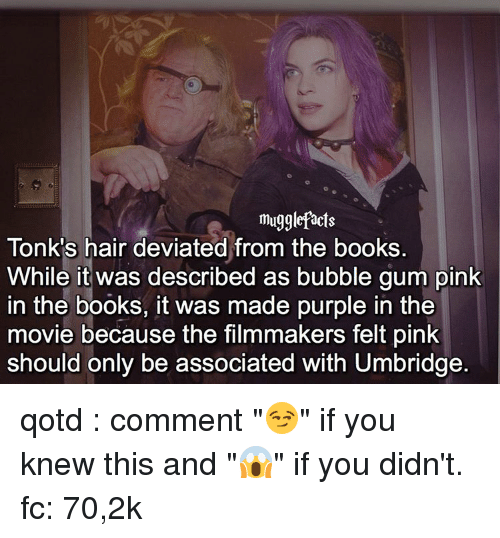 """Book It: mugglefacts  Tonk's hair deviated from the books.  While it was described as bubble gum pink  in the books, it was made purple in the  movie because the filmmakers felt pink  should only be associated with Umbridge qotd : comment """"😏"""" if you knew this and """"😱"""" if you didn't. fc: 70,2k"""