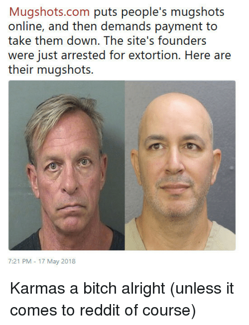 17 May: Mugshots.com puris people's rnugshois  online, and then demands payment to  take them down. The site's founders  were just arrested for extortion. Here are  their mugshots.  7:21 PM -17 May 2018 Karmas a bitch alright (unless it comes to reddit of course)