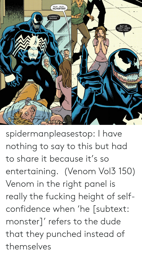 entertaining: MUH...MUH...  MONSTER!  CORRECT  MADAM.  BUT HE  WON'T HARM  YOU NOW  AMM spidermanpleasestop:  I have nothing to say to this but had to share it because it's so entertaining.  (Venom Vol3 150)  Venom in the right panel is really the fucking height of self-confidence when 'he [subtext: monster]' refers to the dude that they punched instead of themselves