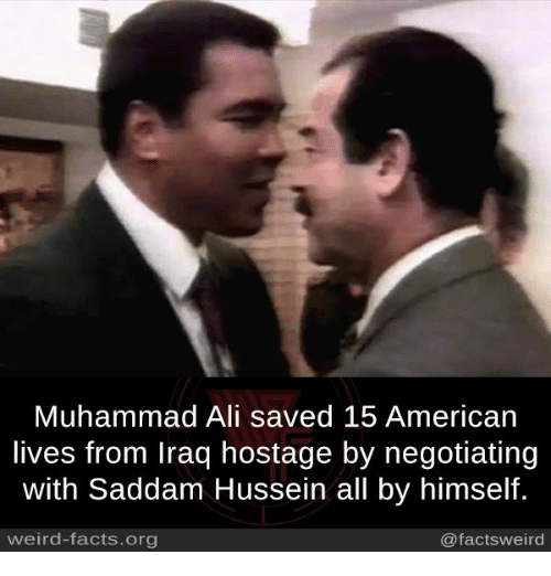 Ali, Facts, and Memes: Muhammad Ali saved 15 American  lives from Iraq hostage by negotiating  with Saddam Hussein all by himself.  weird-facts.org  @factsweird