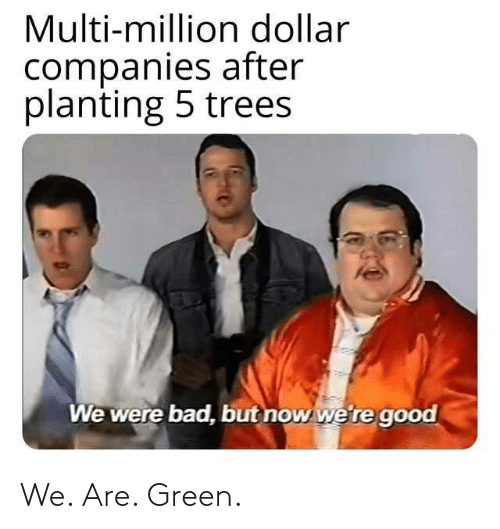 We Are: Multi-million dollar  companies after  planting 5 trees  We were bad, but now we're good We. Are. Green.