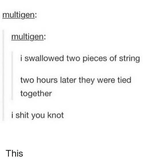 I Shit You Knot: multigen:  multigen:  i swallowed two pieces of string  two hours later they were tied  together  i shit you knot This