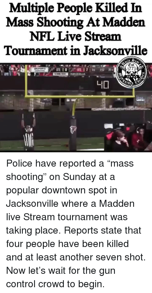 """Jacksonville: Multiple People Killed In  Mass Shooting At Madden  NFL Live Stream  Tournament in Jacksonville  (Est  1775 Police have reported a """"mass shooting"""" on Sunday at a popular downtown spot in Jacksonville where a Madden live Stream tournament was taking place. Reports state that four people have been killed and at least another seven shot. Now let's wait for the gun control crowd to begin."""