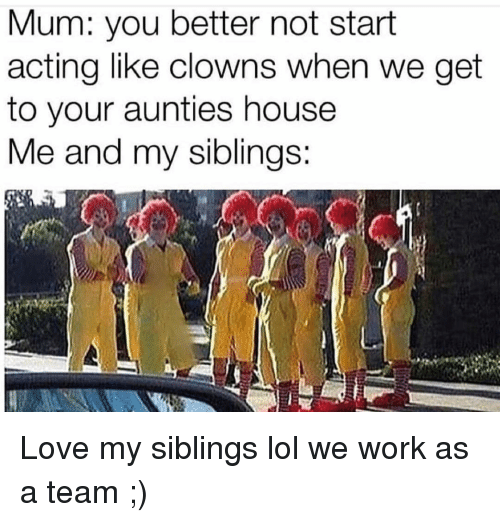My Siblings: Mum: you better not start  acting like clowns when we get  to your aunties house  e and my siblinas: Love my siblings lol we work as a team ;)
