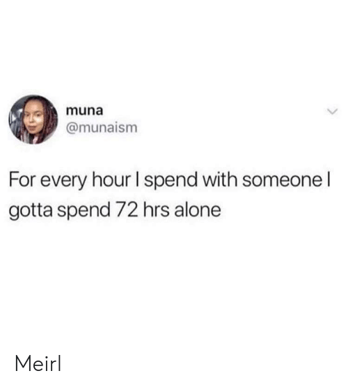 Hrs: muna  @munaism  For every hour I spend with someone I  gotta spend 72 hrs alone Meirl