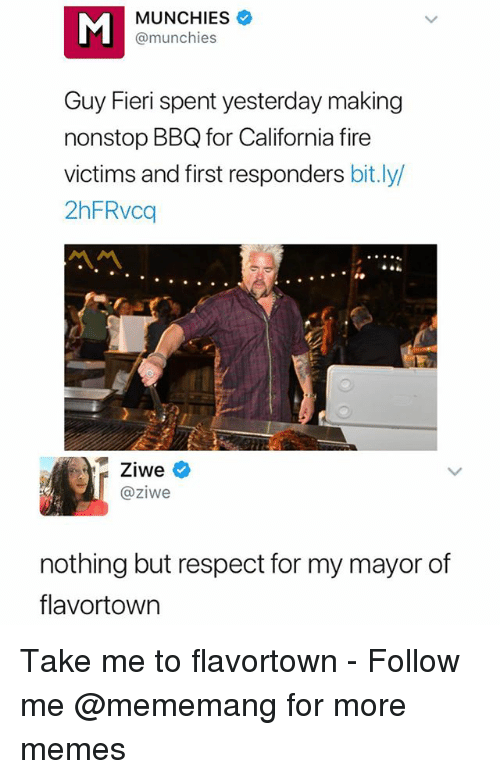 Fire, Guy Fieri, and Memes: MUNCHIES  @munchies  Guy Fieri spent yesterday making  nonstop BBQ for California fire  victims and first responders bit.ly  2hFRvcq  Ziwe  @ziwe  nothing but respect for my mayor of  flavortown Take me to flavortown - Follow me @mememang for more memes