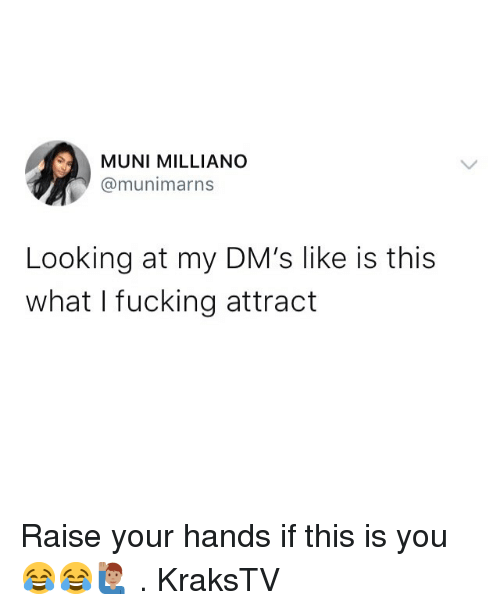 Memes, 🤖, and Looking: MUNI MILLIANO  @munimarns  Looking at my DM's like is this  what I fucking attract Raise your hands if this is you 😂😂🙋🏽‍♂️ . KraksTV